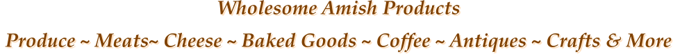 Wholesome Amish Products  Produce ~ Meats~ Cheese ~ Baked Goods ~ Coffee ~ Antiques ~ Crafts & More